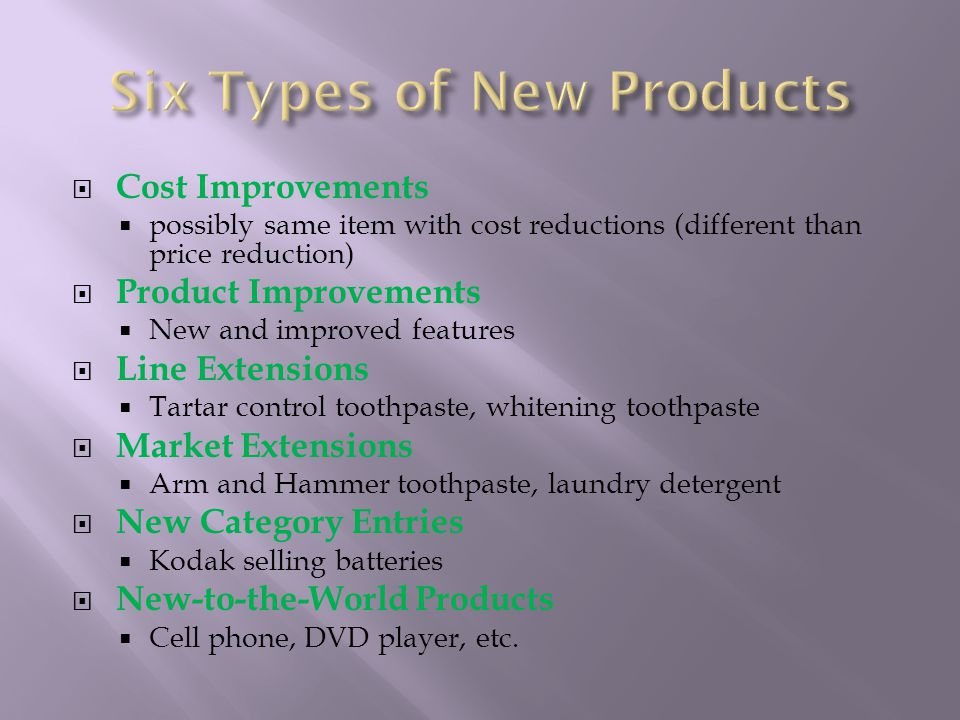  Cost Improvements  possibly same item with cost reductions (different than price reduction)  Product Improvements  New and improved features  Line Extensions  Tartar control toothpaste, whitening toothpaste  Market Extensions  Arm and Hammer toothpaste, laundry detergent  New Category Entries  Kodak selling batteries  New-to-the-World Products  Cell phone, DVD player, etc.