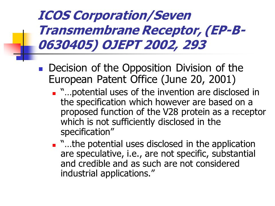 ICOS Corporation/Seven Transmembrane Receptor, (EP-B- 0630405) OJEPT 2002, 293 Decision of the Opposition Division of the European Patent Office (June 20, 2001) …potential uses of the invention are disclosed in the specification which however are based on a proposed function of the V28 protein as a receptor which is not sufficiently disclosed in the specification …the potential uses disclosed in the application are speculative, i.e., are not specific, substantial and credible and as such are not considered industrial applications.