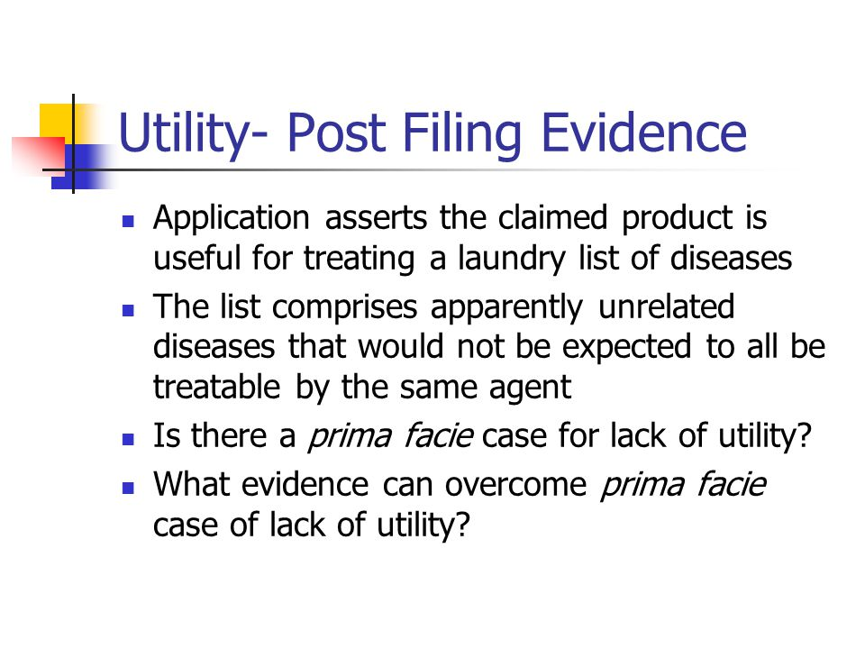 Utility- Post Filing Evidence Application asserts the claimed product is useful for treating a laundry list of diseases The list comprises apparently unrelated diseases that would not be expected to all be treatable by the same agent Is there a prima facie case for lack of utility.