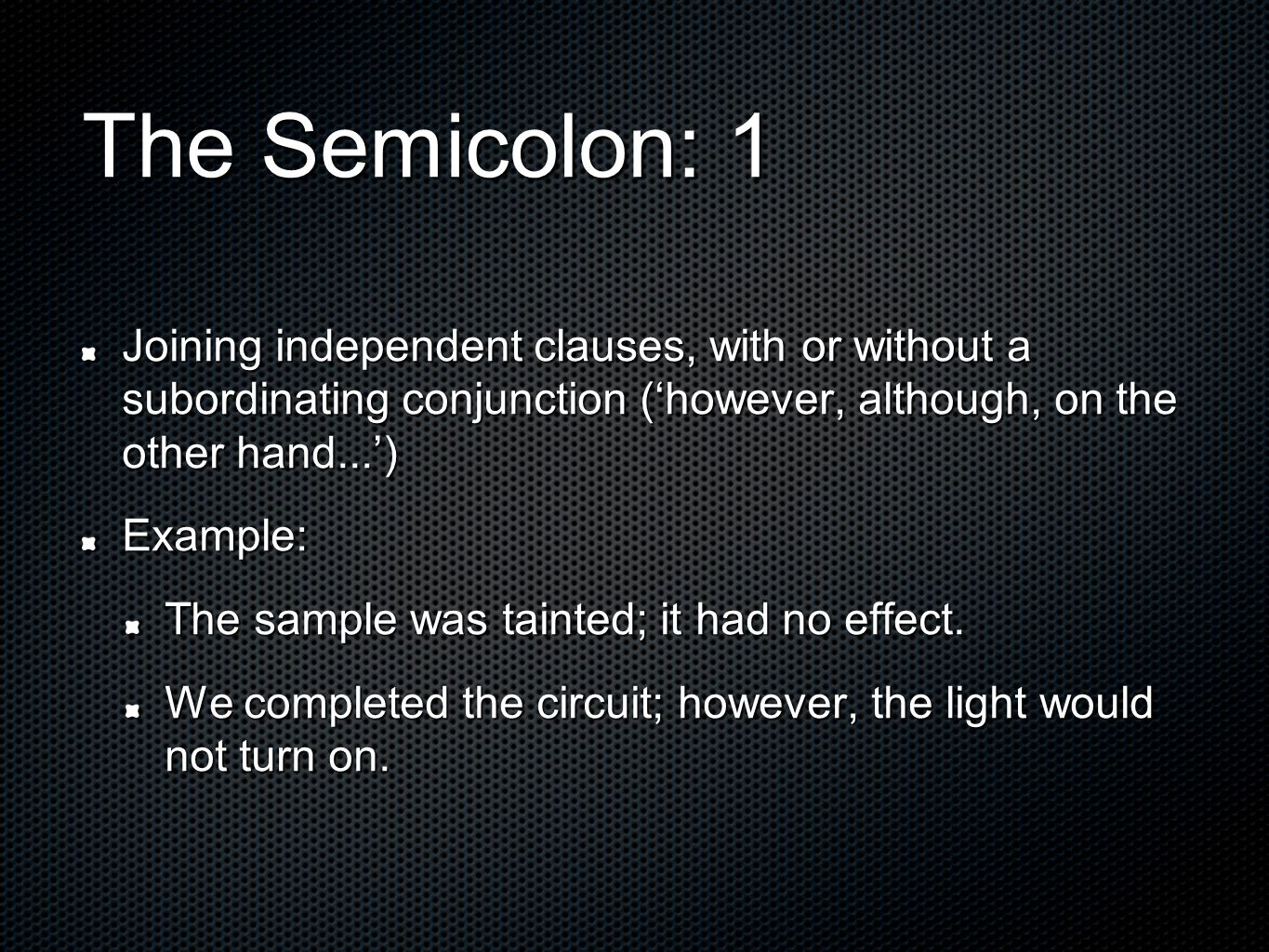 The Semicolon: 1 Joining independent clauses, with or without a subordinating conjunction ('however, although, on the other hand...') Example: The sample was tainted; it had no effect.