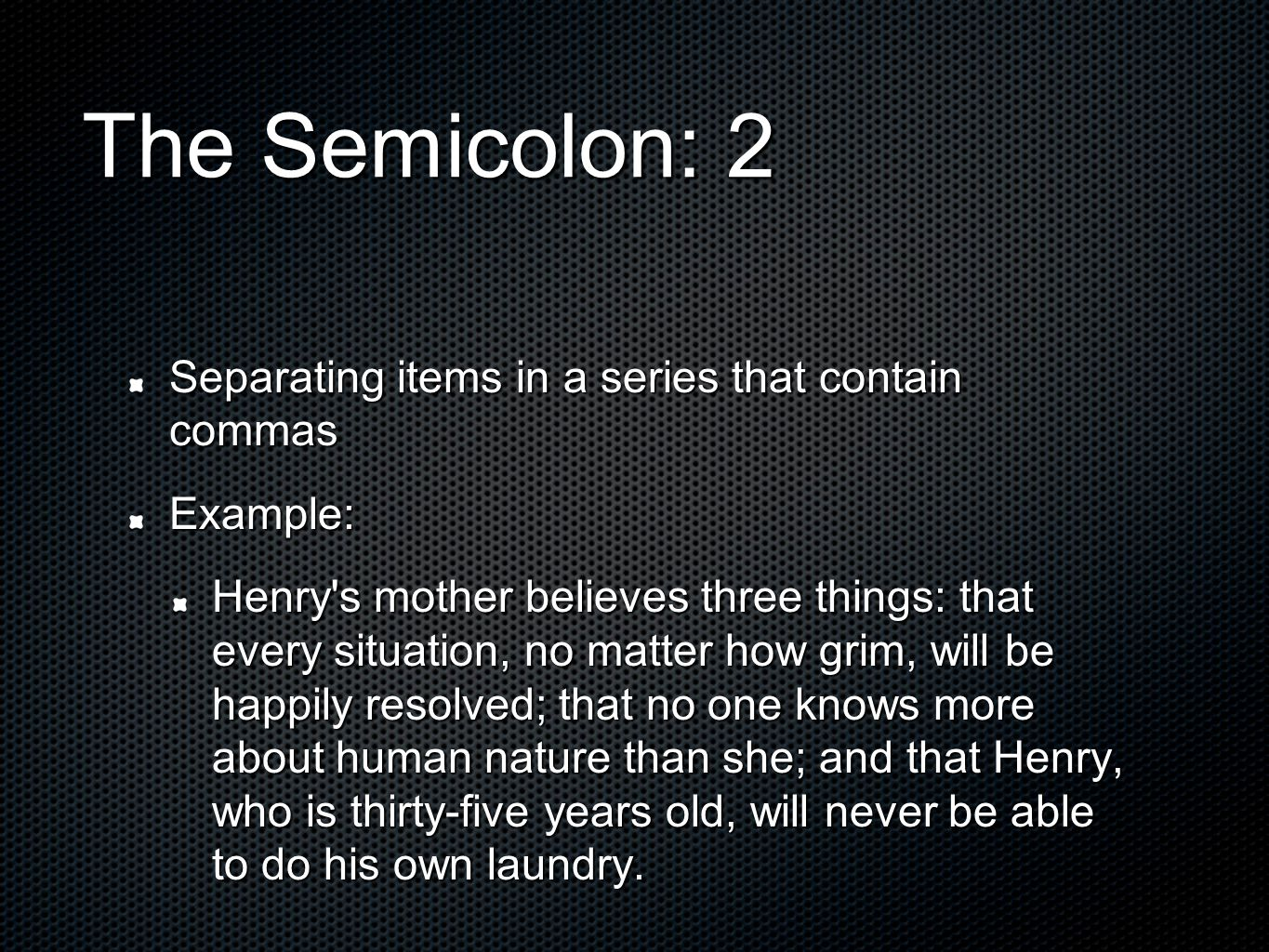 The Semicolon: 2 Separating items in a series that contain commas Example: Henry s mother believes three things: that every situation, no matter how grim, will be happily resolved; that no one knows more about human nature than she; and that Henry, who is thirty-five years old, will never be able to do his own laundry.
