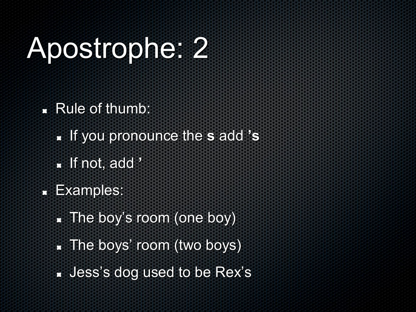 Apostrophe: 2 Rule of thumb: If you pronounce the s add 's If not, add ' Examples: The boy's room (one boy) The boys' room (two boys) Jess's dog used to be Rex's