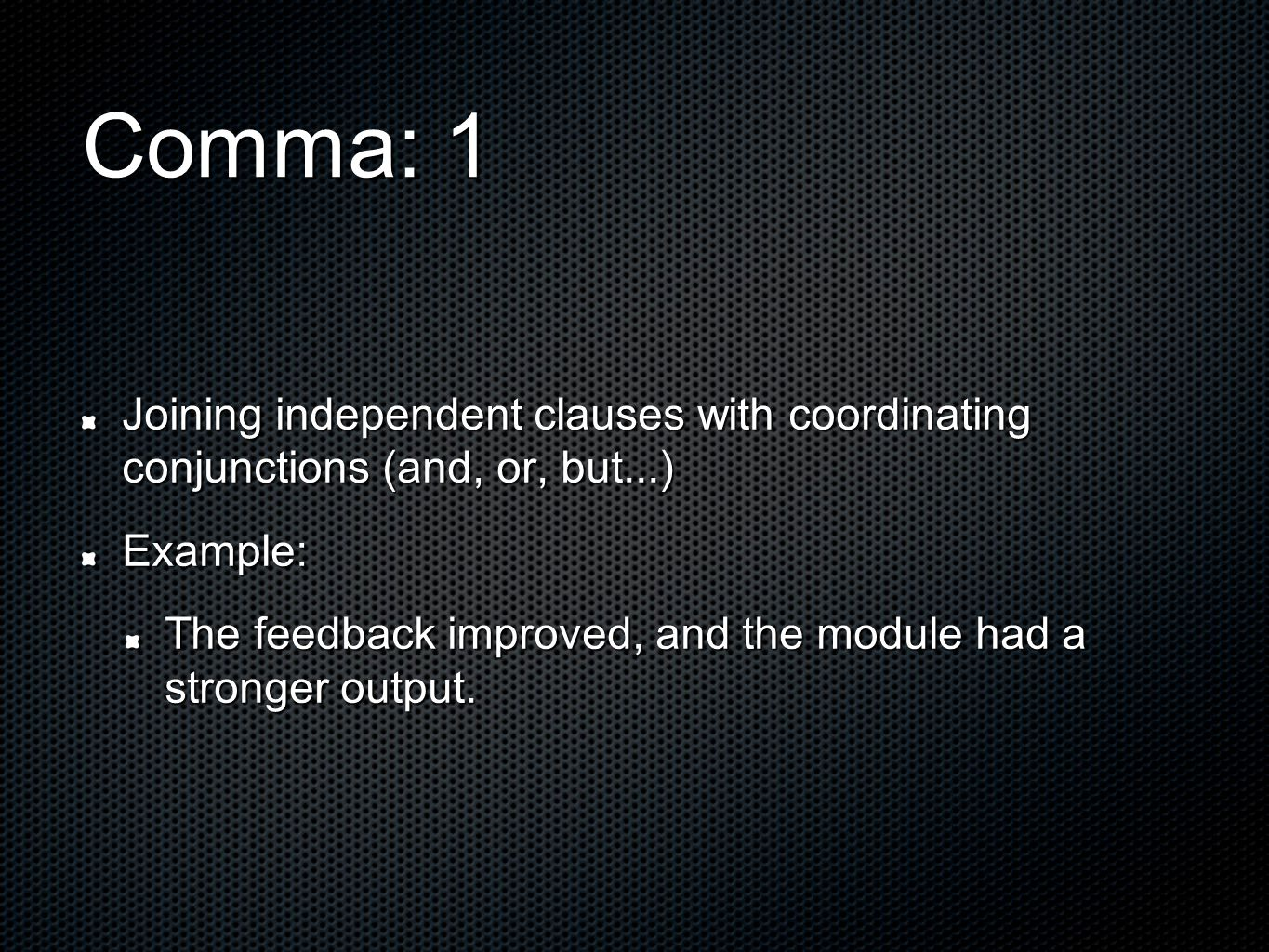 Comma: 1 Joining independent clauses with coordinating conjunctions (and, or, but...) Example: The feedback improved, and the module had a stronger output.