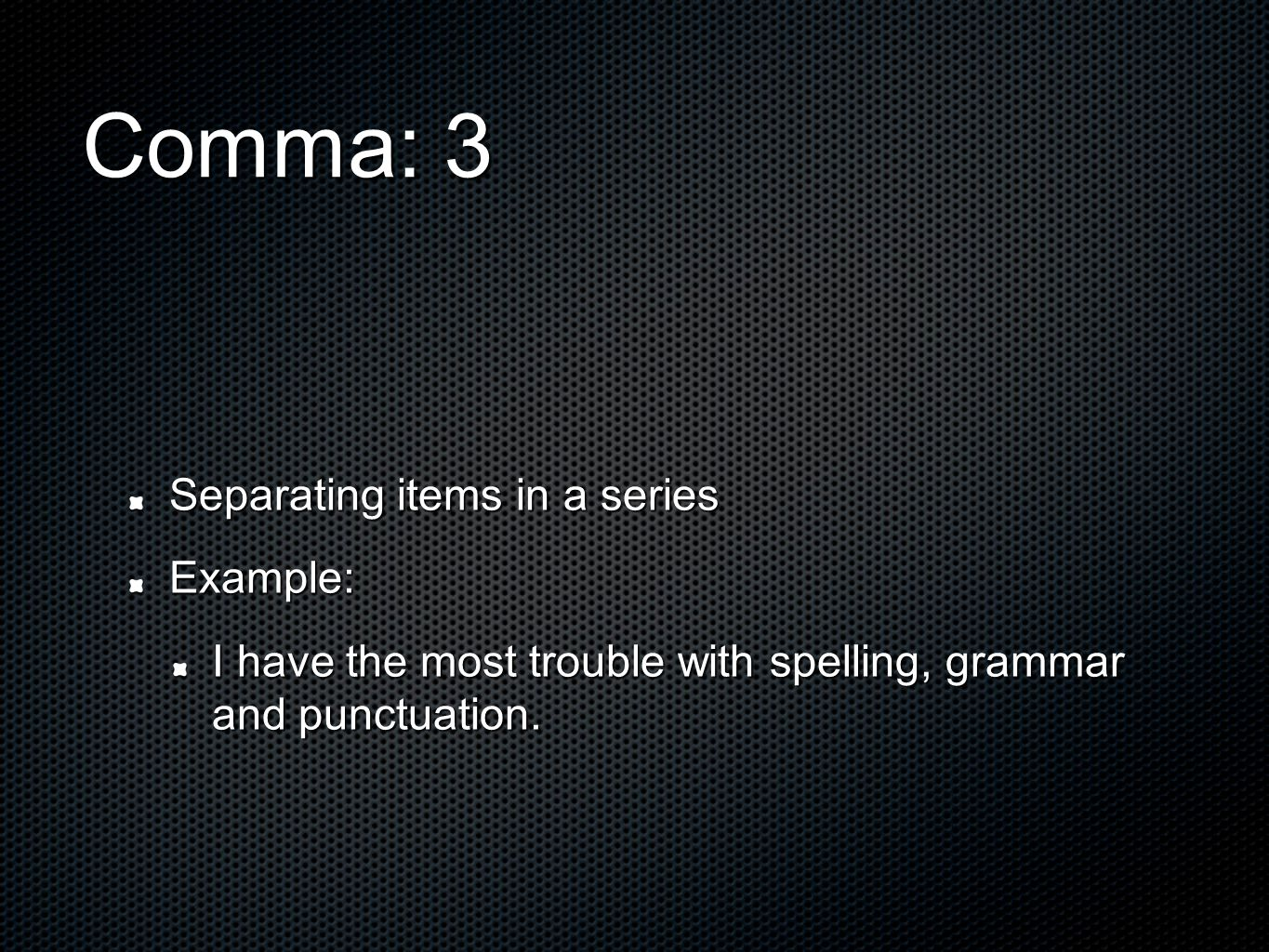 Comma: 3 Separating items in a series Example: I have the most trouble with spelling, grammar and punctuation.