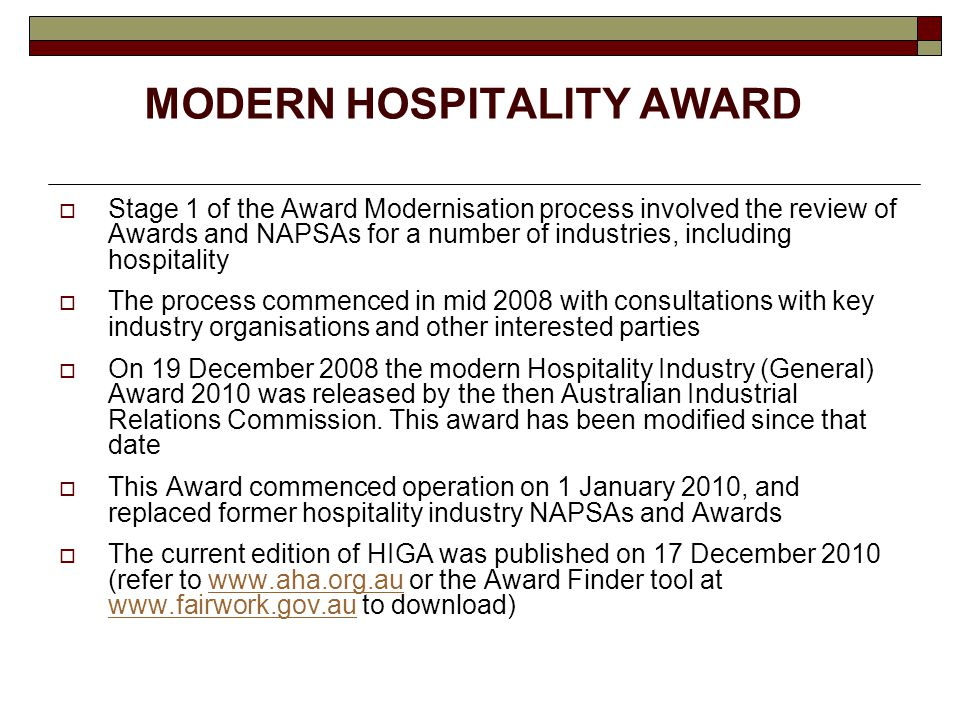 MODERN HOSPITALITY AWARD  Stage 1 of the Award Modernisation process involved the review of Awards and NAPSAs for a number of industries, including hospitality  The process commenced in mid 2008 with consultations with key industry organisations and other interested parties  On 19 December 2008 the modern Hospitality Industry (General) Award 2010 was released by the then Australian Industrial Relations Commission.