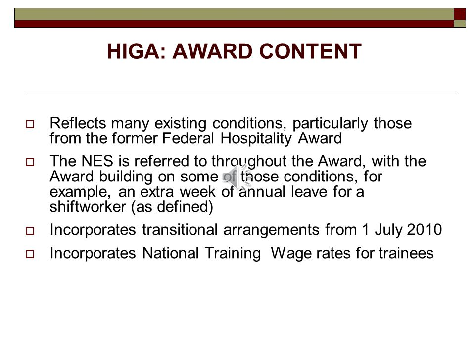 HIGA: AWARD CONTENT  Reflects many existing conditions, particularly those from the former Federal Hospitality Award  The NES is referred to throughout the Award, with the Award building on some of those conditions, for example, an extra week of annual leave for a shiftworker (as defined)  Incorporates transitional arrangements from 1 July 2010  Incorporates National Training Wage rates for trainees