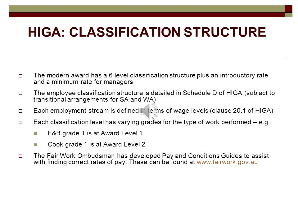 HIGA: CLASSIFICATION STRUCTURE  The modern award has a 6 level classification structure plus an introductory rate and a minimum rate for managers  The employee classification structure is detailed in Schedule D of HIGA (subject to transitional arrangements for SA and WA)  Each employment stream is defined in terms of wage levels (clause 20.1 of HIGA)  Each classification level has varying grades for the type of work performed – e.g.: F&B grade 1 is at Award Level 1 Cook grade 1 is at Award Level 2  The Fair Work Ombudsman has developed Pay and Conditions Guides to assist with finding correct rates of pay.