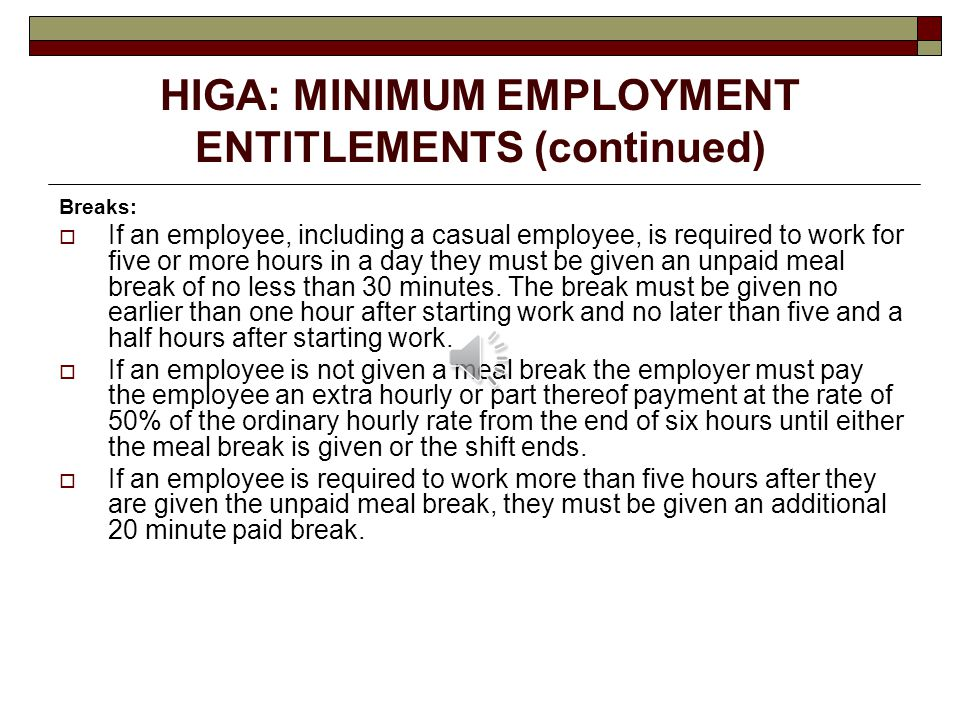 HIGA: MINIMUM EMPLOYMENT ENTITLEMENTS (continued) Breaks:  If an employee, including a casual employee, is required to work for five or more hours in a day they must be given an unpaid meal break of no less than 30 minutes.