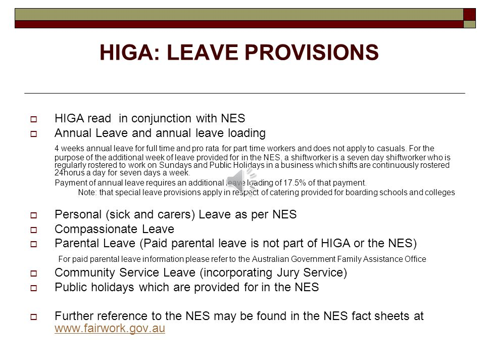 HIGA: LEAVE PROVISIONS  HIGA read in conjunction with NES  Annual Leave and annual leave loading 4 weeks annual leave for full time and pro rata for part time workers and does not apply to casuals.