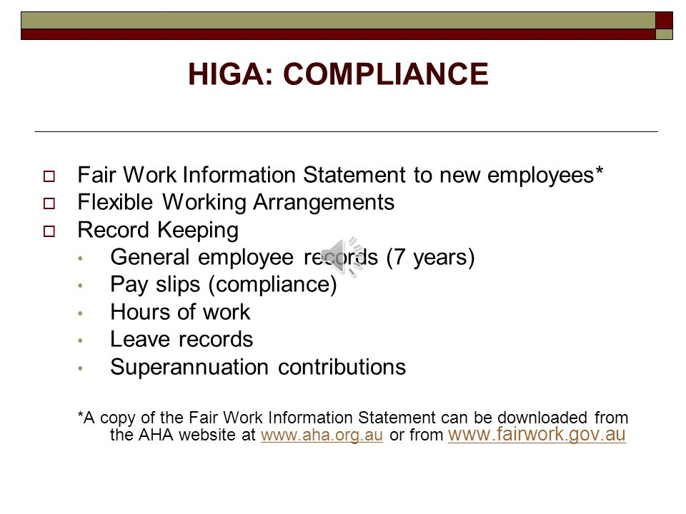 HIGA: COMPLIANCE  Fair Work Information Statement to new employees*  Flexible Working Arrangements  Record Keeping General employee records (7 years) Pay slips (compliance) Hours of work Leave records Superannuation contributions *A copy of the Fair Work Information Statement can be downloaded from the AHA website at www.aha.org.au or from www.fairwork.gov.auwww.aha.org.au www.fairwork.gov.au