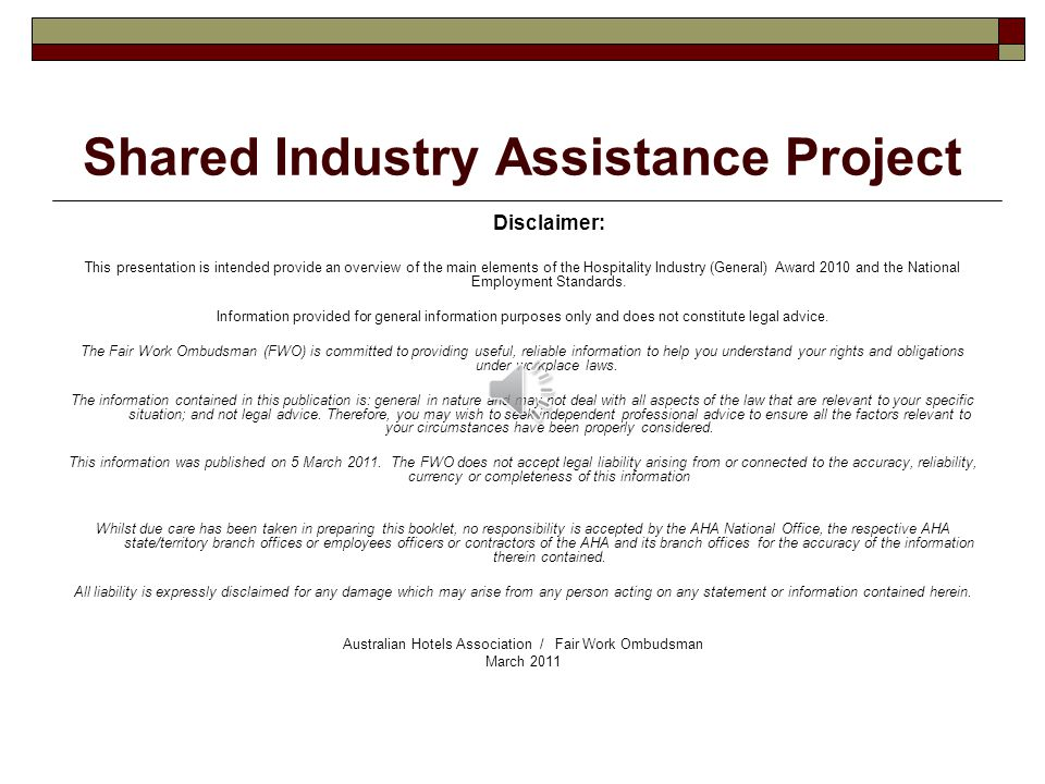 Shared Industry Assistance Project Disclaimer: This presentation is intended provide an overview of the main elements of the Hospitality Industry (General) Award 2010 and the National Employment Standards.