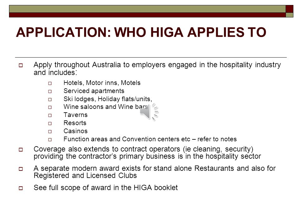 APPLICATION: WHO HIGA APPLIES TO  Apply throughout Australia to employers engaged in the hospitality industry and includes :  Hotels, Motor inns, Motels  Serviced apartments  Ski lodges, Holiday flats/units,  Wine saloons and Wine bars  Taverns  Resorts  Casinos  Function areas and Convention centers etc – refer to notes  Coverage also extends to contract operators (ie cleaning, security) providing the contractor's primary business is in the hospitality sector  A separate modern award exists for stand alone Restaurants and also for Registered and Licensed Clubs  See full scope of award in the HIGA booklet