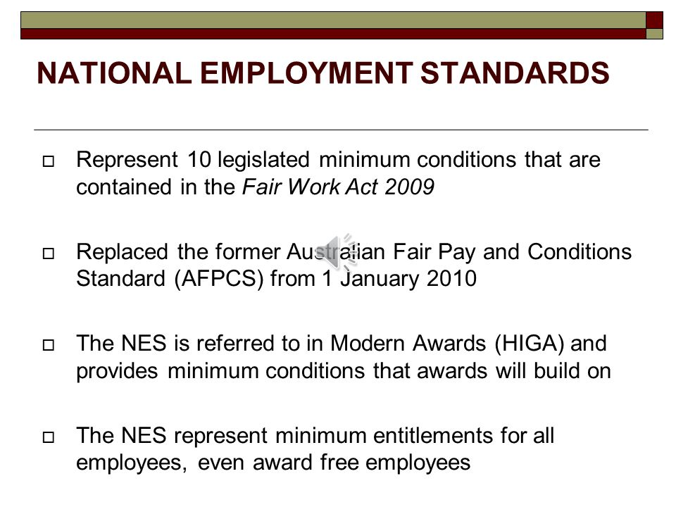 NATIONAL EMPLOYMENT STANDARDS  Represent 10 legislated minimum conditions that are contained in the Fair Work Act 2009  Replaced the former Australian Fair Pay and Conditions Standard (AFPCS) from 1 January 2010  The NES is referred to in Modern Awards (HIGA) and provides minimum conditions that awards will build on  The NES represent minimum entitlements for all employees, even award free employees