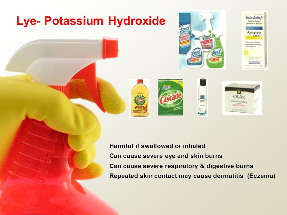 Lye- Potassium Hydroxide Harmful if swallowed or inhaled Can cause severe eye and skin burns Can cause severe respiratory & digestive burns Repeated skin contact may cause dermatitis (Eczema)