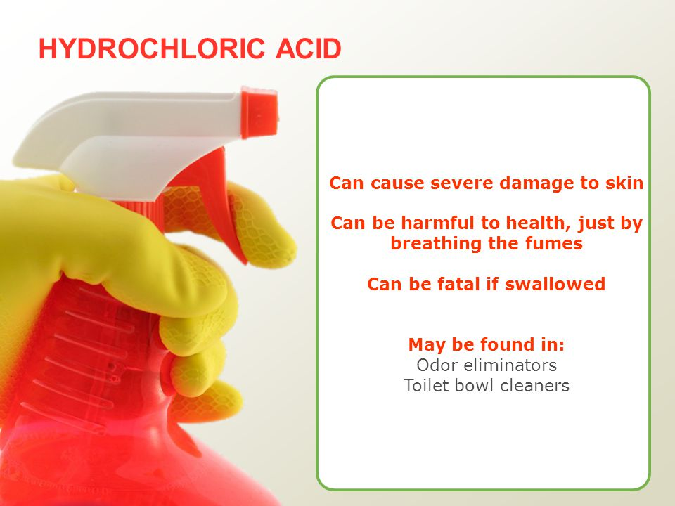 HYDROCHLORIC ACID Can cause severe damage to skin Can be harmful to health, just by breathing the fumes Can be fatal if swallowed May be found in: Odor eliminators Toilet bowl cleaners