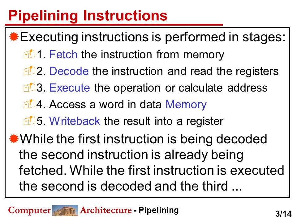 Computer Architecture - Pipelining Pipelining Instructions  Executing instructions is performed in stages:  1. Fetch the instruction from memory  2