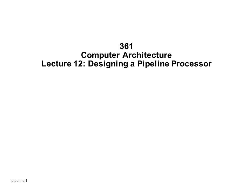 pipeline.1 361 Computer Architecture Lecture 12: Designing a Pipeline Processor
