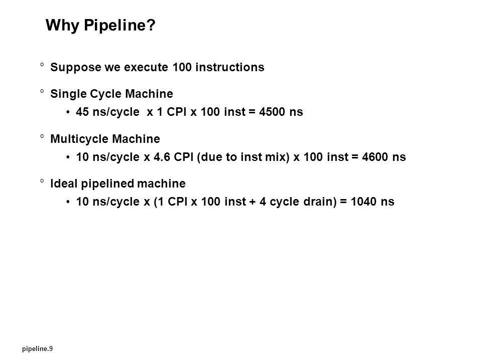 pipeline.9 Why Pipeline? °Suppose we execute 100 instructions °Single Cycle Machine 45 ns/cycle x 1 CPI x 100 inst = 4500 ns °Multicycle Machine 10 ns