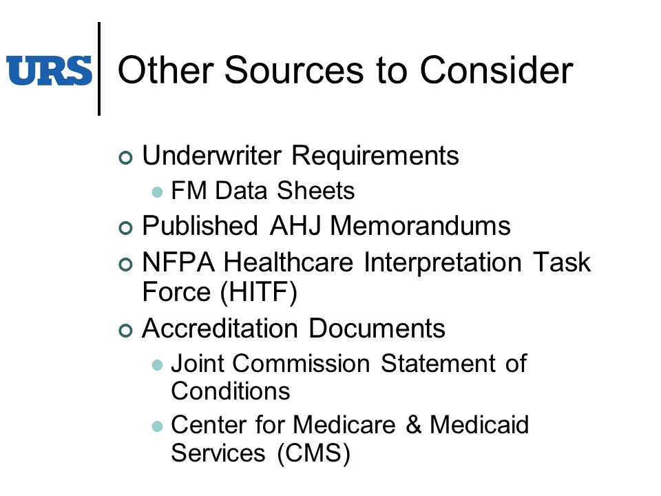 Other Sources to Consider Underwriter Requirements FM Data Sheets Published AHJ Memorandums NFPA Healthcare Interpretation Task Force (HITF) Accreditation Documents Joint Commission Statement of Conditions Center for Medicare & Medicaid Services (CMS)