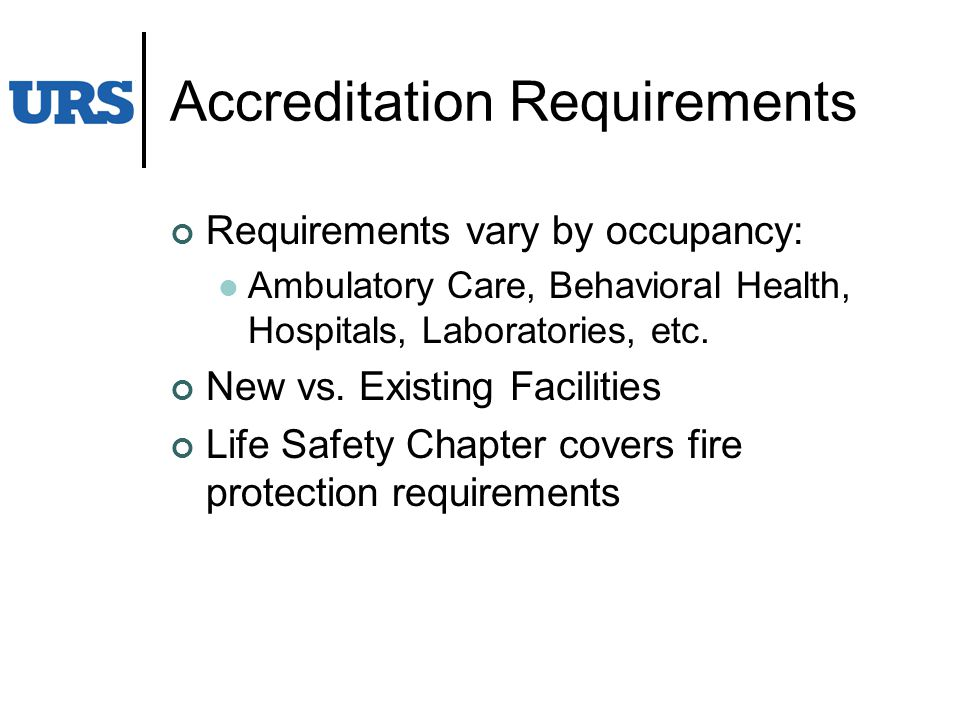 Accreditation Requirements Requirements vary by occupancy: Ambulatory Care, Behavioral Health, Hospitals, Laboratories, etc.