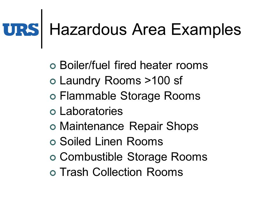Hazardous Area Examples Boiler/fuel fired heater rooms Laundry Rooms >100 sf Flammable Storage Rooms Laboratories Maintenance Repair Shops Soiled Linen Rooms Combustible Storage Rooms Trash Collection Rooms