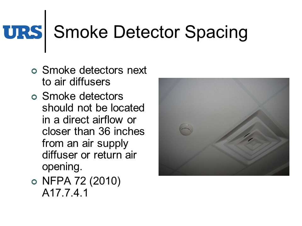 Smoke Detector Spacing Smoke detectors next to air diffusers Smoke detectors should not be located in a direct airflow or closer than 36 inches from an air supply diffuser or return air opening.