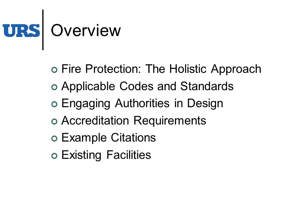 Overview Fire Protection: The Holistic Approach Applicable Codes and Standards Engaging Authorities in Design Accreditation Requirements Example Citations Existing Facilities