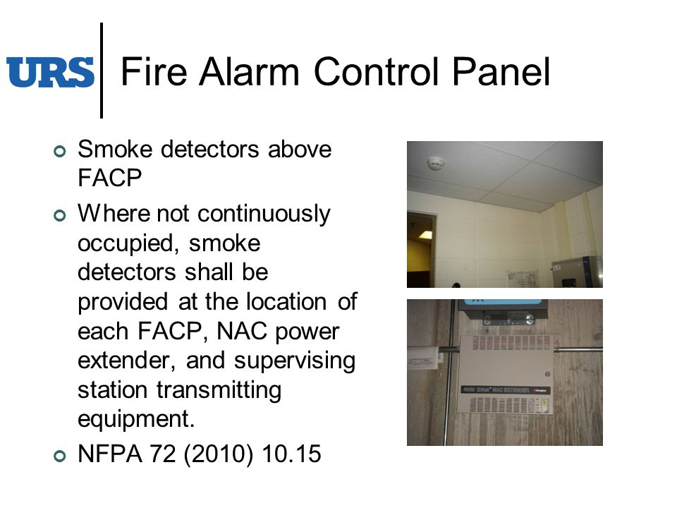 Fire Alarm Control Panel Smoke detectors above FACP Where not continuously occupied, smoke detectors shall be provided at the location of each FACP, NAC power extender, and supervising station transmitting equipment.