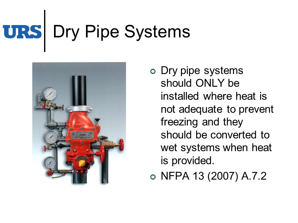 Dry Pipe Systems Dry pipe systems should ONLY be installed where heat is not adequate to prevent freezing and they should be converted to wet systems when heat is provided.