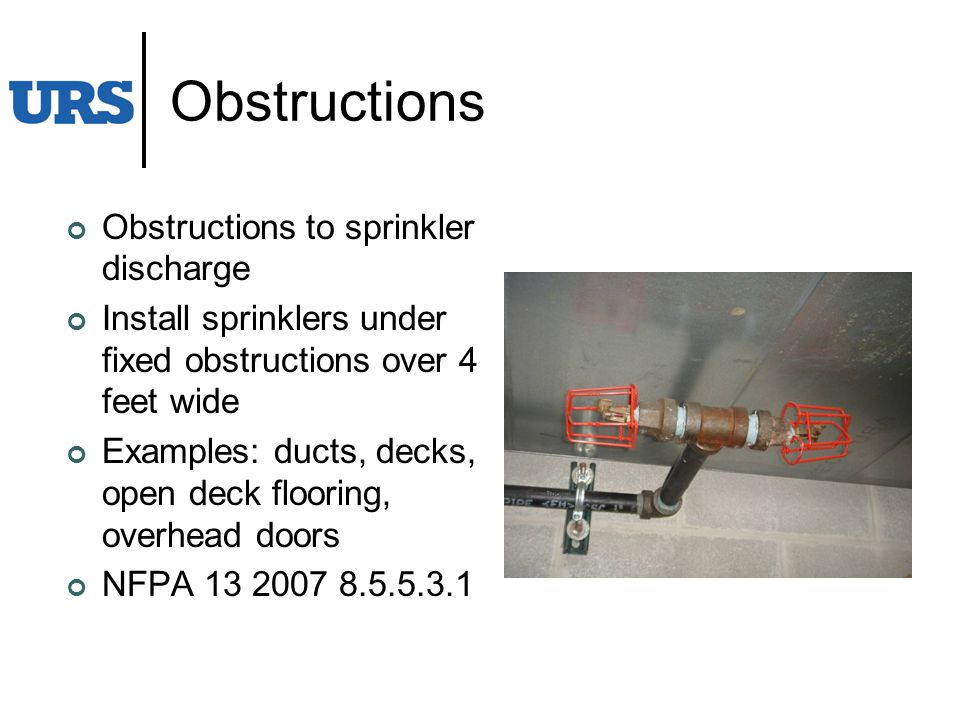 Obstructions Obstructions to sprinkler discharge Install sprinklers under fixed obstructions over 4 feet wide Examples: ducts, decks, open deck flooring, overhead doors NFPA 13 2007 8.5.5.3.1