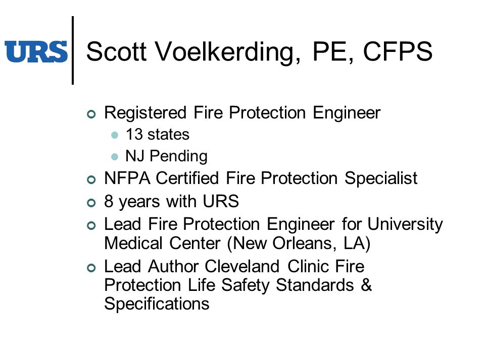 Scott Voelkerding, PE, CFPS Registered Fire Protection Engineer 13 states NJ Pending NFPA Certified Fire Protection Specialist 8 years with URS Lead Fire Protection Engineer for University Medical Center (New Orleans, LA) Lead Author Cleveland Clinic Fire Protection Life Safety Standards & Specifications