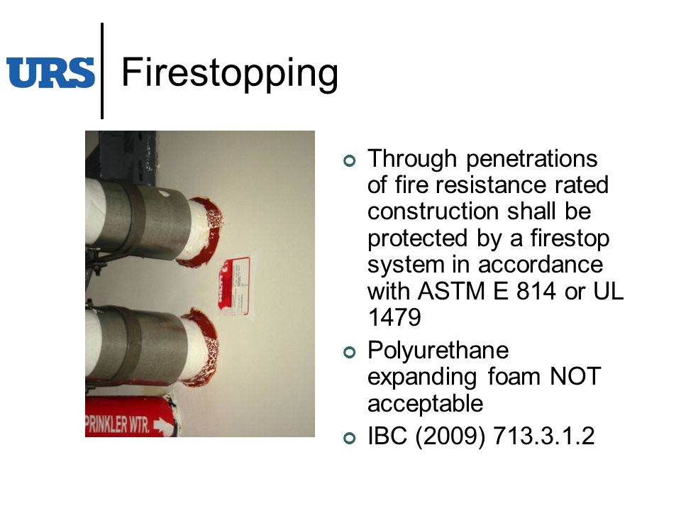 Firestopping Through penetrations of fire resistance rated construction shall be protected by a firestop system in accordance with ASTM E 814 or UL 1479 Polyurethane expanding foam NOT acceptable IBC (2009) 713.3.1.2