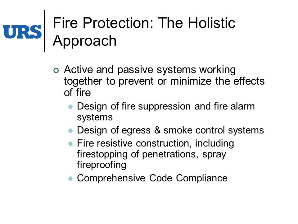 Fire Protection: The Holistic Approach Active and passive systems working together to prevent or minimize the effects of fire Design of fire suppression and fire alarm systems Design of egress & smoke control systems Fire resistive construction, including firestopping of penetrations, spray fireproofing Comprehensive Code Compliance