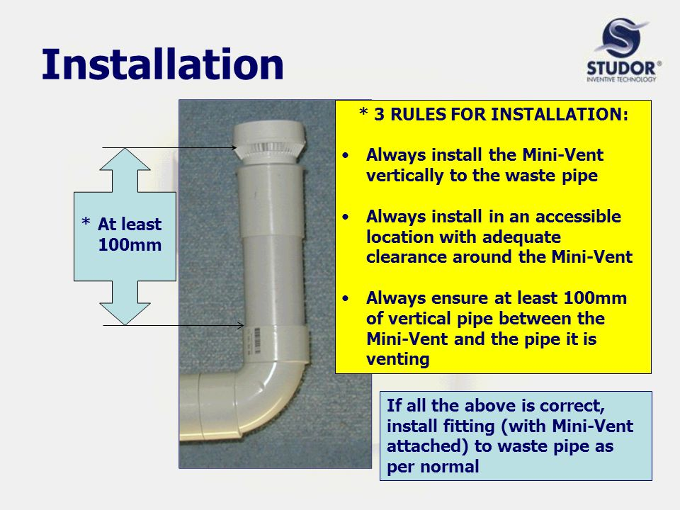 Installation If all the above is correct, install fitting (with Mini-Vent attached) to waste pipe as per normal * 3 RULES FOR INSTALLATION: Always install the Mini-Vent vertically to the waste pipe Always install in an accessible location with adequate clearance around the Mini-Vent Always ensure at least 100mm of vertical pipe between the Mini-Vent and the pipe it is venting *At least 100mm