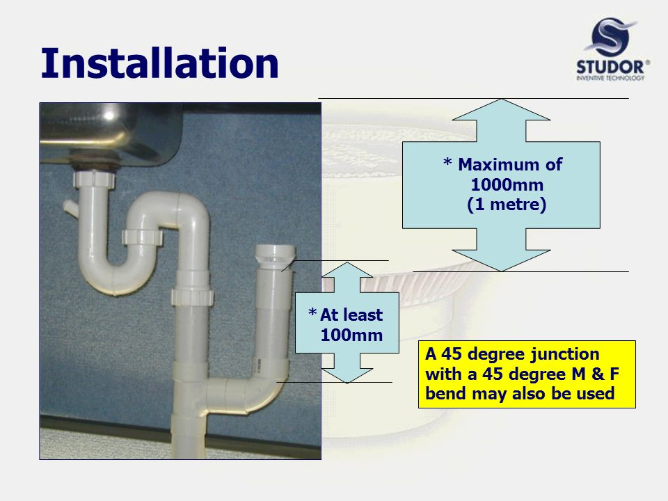 Installation *At least 100mm * Maximum of 1000mm (1 metre) A 45 degree junction with a 45 degree M & F bend may also be used