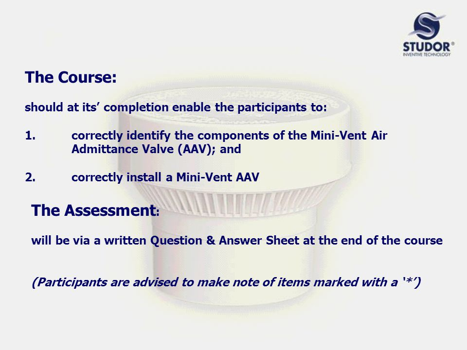 The Course: should at its' completion enable the participants to: 1.correctly identify the components of the Mini-Vent Air Admittance Valve (AAV); and 2.correctly install a Mini-Vent AAV The Assessment : will be via a written Question & Answer Sheet at the end of the course (Participants are advised to make note of items marked with a '*')