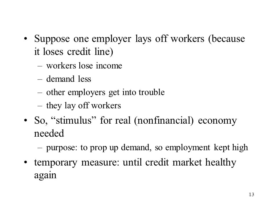 13 Suppose one employer lays off workers (because it loses credit line) –workers lose income –demand less –other employers get into trouble –they lay
