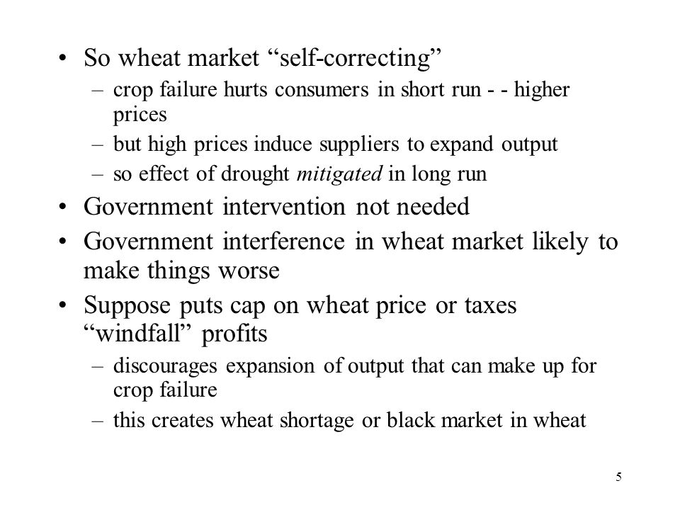 "5 So wheat market ""self-correcting"" –crop failure hurts consumers in short run - - higher prices –but high prices induce suppliers to expand output –s"