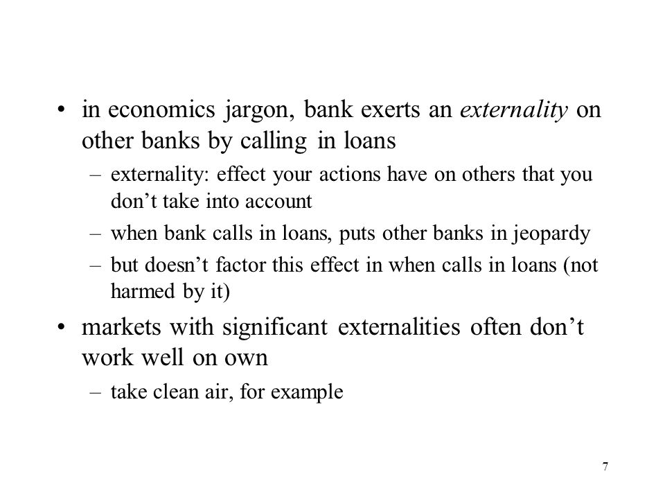 7 in economics jargon, bank exerts an externality on other banks by calling in loans –externality: effect your actions have on others that you don't t