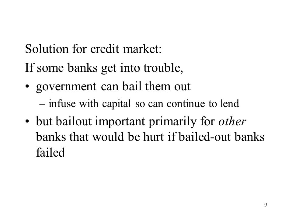 10 Bailout policy comes at cost: if banks anticipate being bailed out when get in trouble –have incentive to take on highly risky loans, e.g., subprime mortgage loans (moral hazard) so solution to financial crisis actually makes crisis more likely!