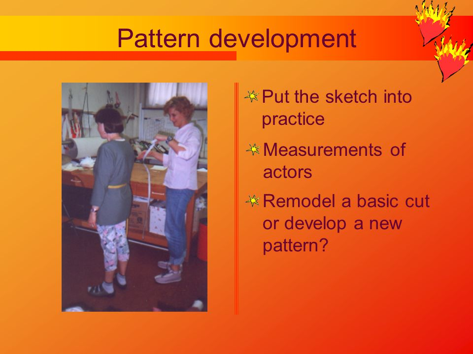 Pattern development Measurements of actors Remodel a basic cut or develop a new pattern.