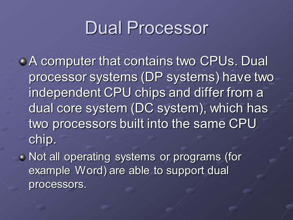 Dual Processor A computer that contains two CPUs. Dual processor systems (DP systems) have two independent CPU chips and differ from a dual core syste