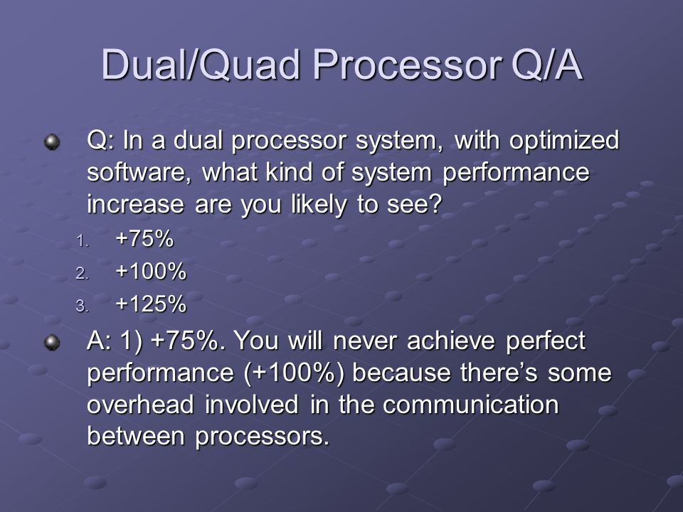 Dual/Quad Processor Q/A Q: In a dual processor system, with optimized software, what kind of system performance increase are you likely to see.