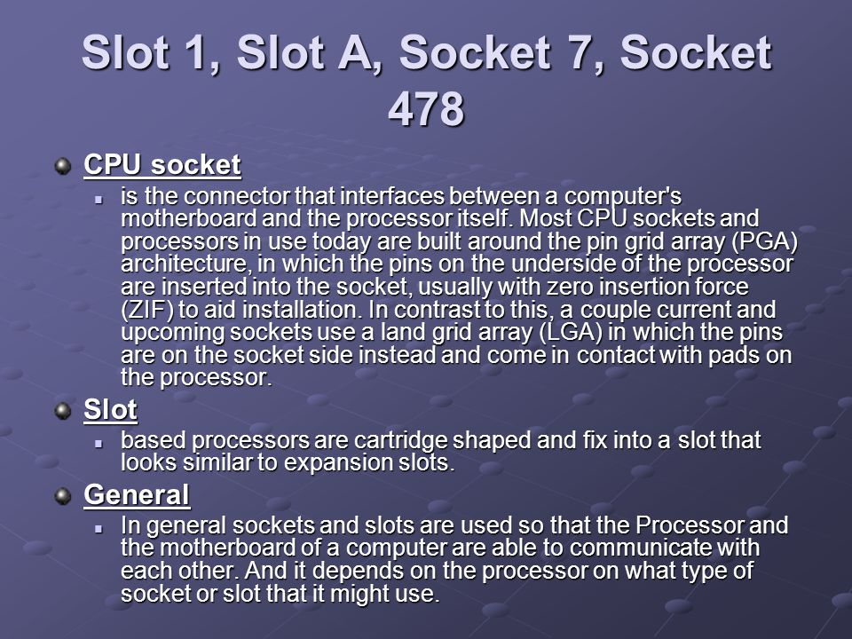 Slot 1, Slot A, Socket 7, Socket 478 CPU socket is the connector that interfaces between a computer's motherboard and the processor itself. Most CPU s