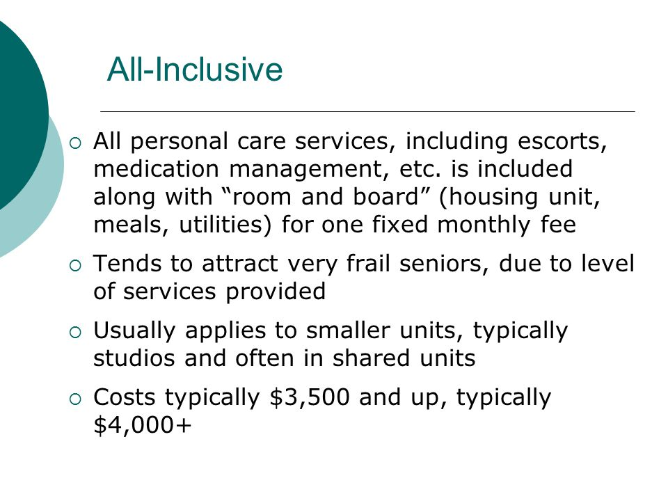 All-Inclusive  All personal care services, including escorts, medication management, etc.