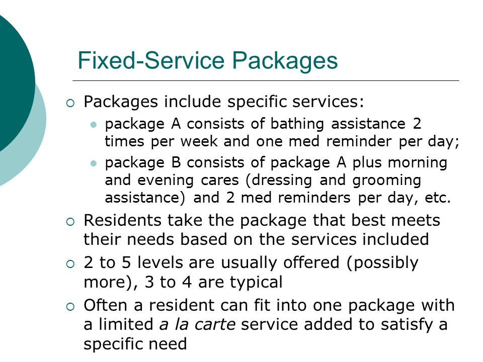 Fixed-Service Packages  Packages include specific services: package A consists of bathing assistance 2 times per week and one med reminder per day; package B consists of package A plus morning and evening cares (dressing and grooming assistance) and 2 med reminders per day, etc.