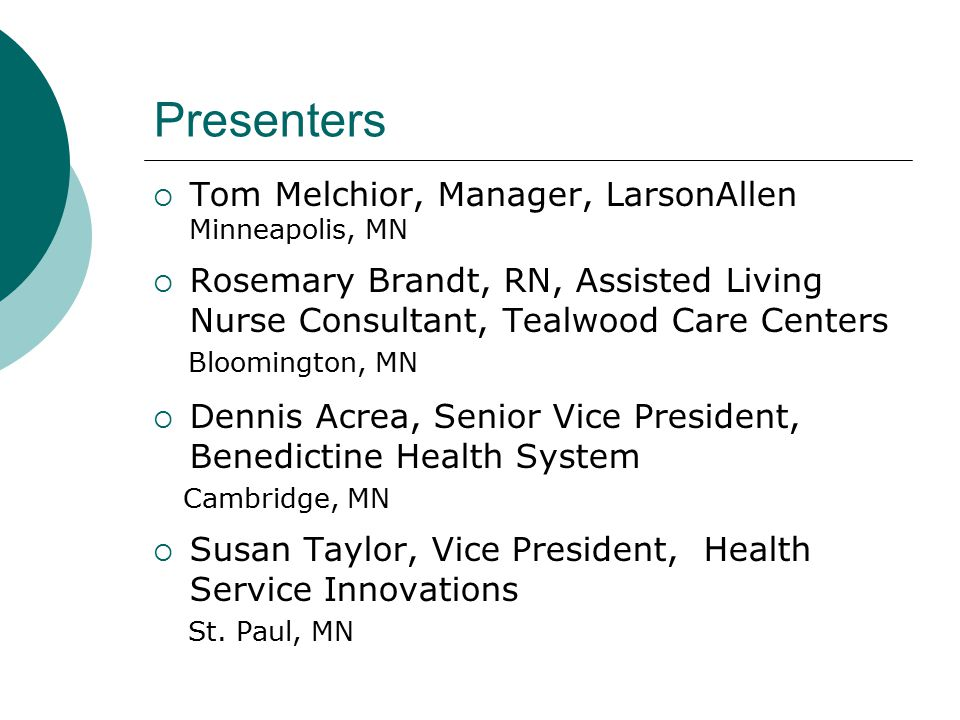 Presenters  Tom Melchior, Manager, LarsonAllen Minneapolis, MN  Rosemary Brandt, RN, Assisted Living Nurse Consultant, Tealwood Care Centers Bloomington, MN  Dennis Acrea, Senior Vice President, Benedictine Health System Cambridge, MN  Susan Taylor, Vice President, Health Service Innovations St.