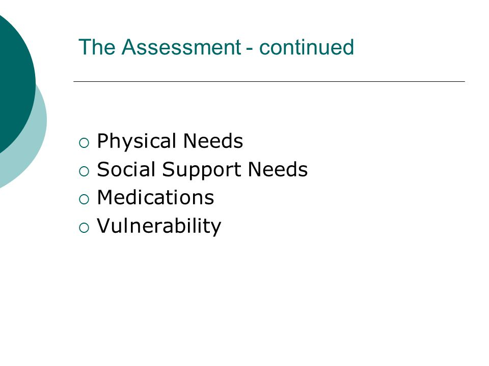 The Assessment - continued  Physical Needs  Social Support Needs  Medications  Vulnerability