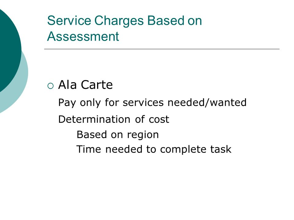 Service Charges Based on Assessment  Ala Carte Pay only for services needed/wanted Determination of cost Based on region Time needed to complete task