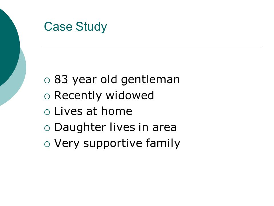 Case Study  83 year old gentleman  Recently widowed  Lives at home  Daughter lives in area  Very supportive family